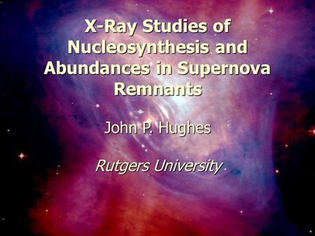 February 20, 2003Carnegie Symposum1 X-Ray Studies of Nucleosynthesis and Abundances in Supernova Remnants John P. Hughes Rutgers University.