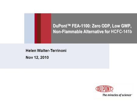 DuPont™ FEA-1100: Zero ODP, Low GWP, Non-Flammable Alternative for DuPont™ FEA-1100: Zero ODP, Low GWP, Non-Flammable Alternative for HCFC-141b Helen Walter-Terrinoni.