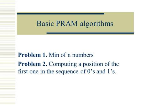 Basic PRAM algorithms Problem 1. Min of n numbers Problem 2. Computing a position of the first one in the sequence of 0's and 1's.