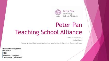 Peter Pan Teaching School Alliance BBLE January 2015 Isabel Davis Executive Head Teacher of Bedford Nursery Schools & Peter Pan Teaching School.