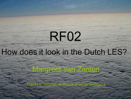 RF02 How does it look in the Dutch LES? Margreet van Zanten Thanks to Stephan de Roode and Pier Siebesma.