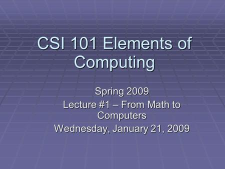 CSI 101 Elements of Computing Spring 2009 Lecture #1 – From Math to Computers Wednesday, January 21, 2009.