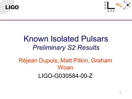 1 Known Isolated Pulsars Preliminary S2 Results Réjean Dupuis, Matt Pitkin, Graham Woan LIGO-G030584-00-Z.