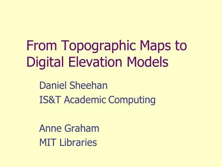 From Topographic Maps to Digital Elevation Models Daniel Sheehan IS&T Academic Computing Anne Graham MIT Libraries.