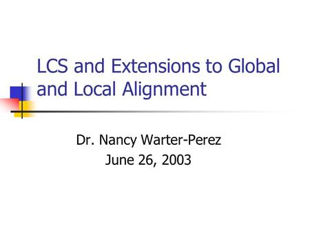 LCS and Extensions to Global and Local Alignment Dr. Nancy Warter-Perez June 26, 2003.
