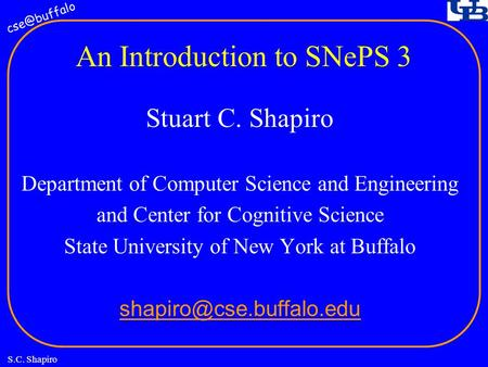 S.C. Shapiro An Introduction to SNePS 3 Stuart C. Shapiro Department of Computer Science and Engineering and Center for Cognitive Science State.