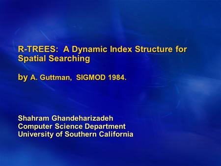 R-TREES: A Dynamic Index Structure for Spatial Searching by A. Guttman, SIGMOD 1984. Shahram Ghandeharizadeh Computer Science Department University of.