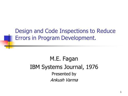 1 Design and Code Inspections to Reduce Errors in Program Development. M.E. Fagan IBM Systems Journal, 1976 Presented by Ankush Varma.
