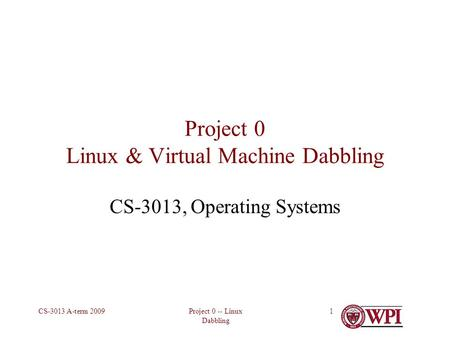 Project 0 -- Linux Dabbling CS-3013 A-term 20091 Project 0 Linux & Virtual Machine Dabbling CS-3013, Operating Systems.