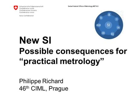"Swiss Federal Office of Metrology METAS New SI Possible consequences for ""practical metrology"" Philippe Richard 46 th CIML, Prague."