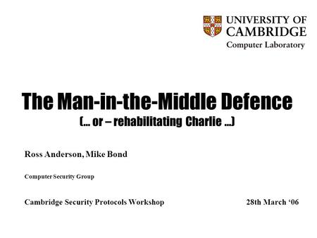 The Man-in-the-Middle Defence (… or – rehabilitating Charlie …) Ross Anderson, Mike Bond Computer Security Group Cambridge Security Protocols Workshop28th.