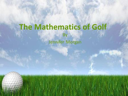 The Mathematics of Golf By Jennifer Morgan. Getting Clubs Almost everything about golf is mathematical, from your clubs to practice to the course Before.