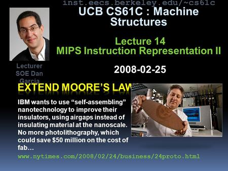 "Inst.eecs.berkeley.edu/~cs61c UCB CS61C : Machine Structures Lecture 14 MIPS Instruction Representation II 2008-02-25 IBM wants to use ""self-assembling"""