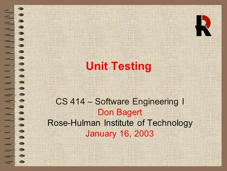Unit Testing CS 414 – Software Engineering I Don Bagert Rose-Hulman Institute of Technology January 16, 2003.