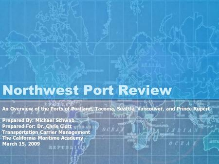 Northwest Port Review An Overview of the Ports of Portland, Tacoma, Seattle, Vancouver, and Prince Rupert Prepared By: Michael Schwab Prepared For: Dr.