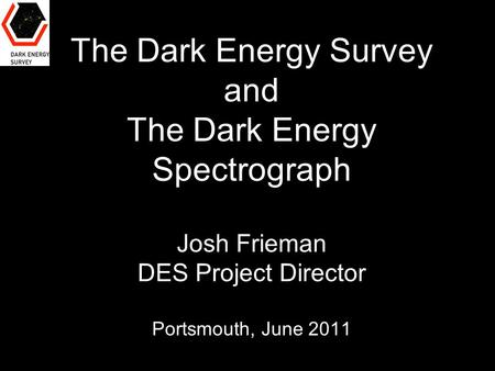 The Dark Energy Survey and The Dark Energy Spectrograph Josh Frieman DES Project Director Portsmouth, June 2011.