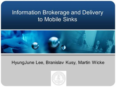 Information Brokerage and Delivery to Mobile Sinks HyungJune Lee, Branislav Kusy, Martin Wicke.