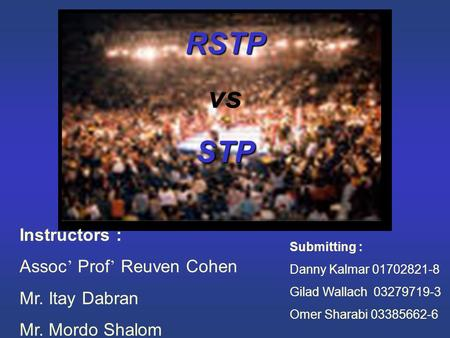 RSTP vsSTP Instructors : Assoc ' Prof ' Reuven Cohen Mr. Itay Dabran Mr. Mordo Shalom Submitting : Danny Kalmar 01702821-8 Gilad Wallach 03279719-3 Omer.