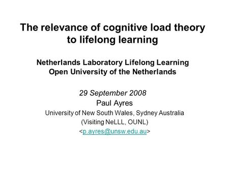 The relevance of cognitive load theory to lifelong learning Netherlands Laboratory Lifelong Learning Open University of the Netherlands 29 September 2008.