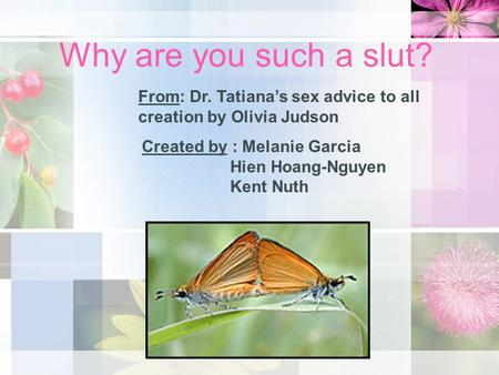 Why are you such a slut? From: Dr. Tatiana's sex advice to all creation by Olivia Judson Created by : Melanie Garcia Hien Hoang-Nguyen Kent Nuth.