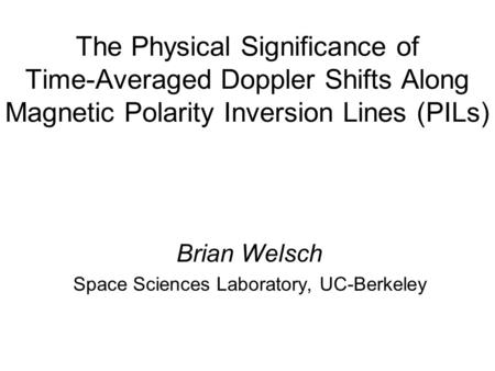 The Physical Significance of Time-Averaged Doppler Shifts Along Magnetic Polarity Inversion Lines (PILs) Brian Welsch Space Sciences Laboratory, UC-Berkeley.