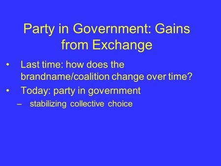 Party in Government: Gains from Exchange Last time: how does the brandname/coalition change over time? Today: party in government –stabilizing collective.
