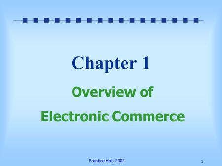 Prentice Hall, 2002 1 Chapter 1 Overview of Electronic Commerce.