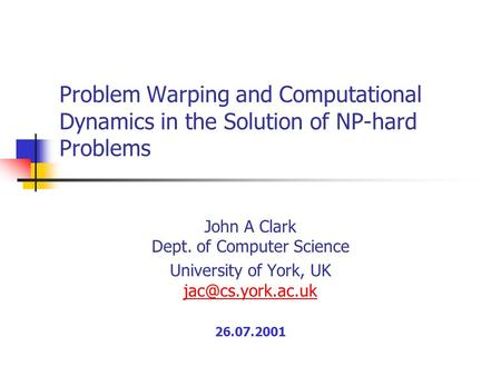 Problem Warping and Computational Dynamics in the Solution of NP-hard Problems John A Clark Dept. of Computer Science University of York, UK