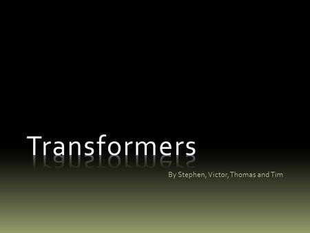 By Stephen, Victor, Thomas and Tim. What Is a Transformer? A device designed to transfer energy from one electrical circuit to another.