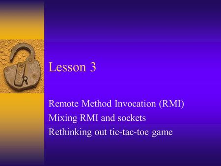 Lesson 3 Remote Method Invocation (RMI) Mixing RMI and sockets Rethinking out tic-tac-toe game.
