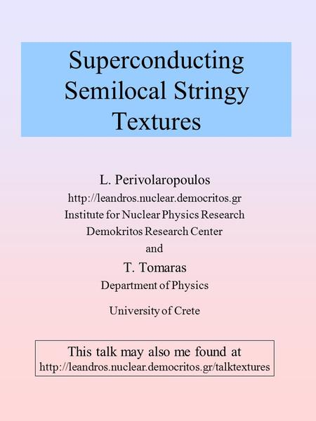 Superconducting Semilocal Stringy Textures L. Perivolaropoulos  Institute for Nuclear Physics Research Demokritos.