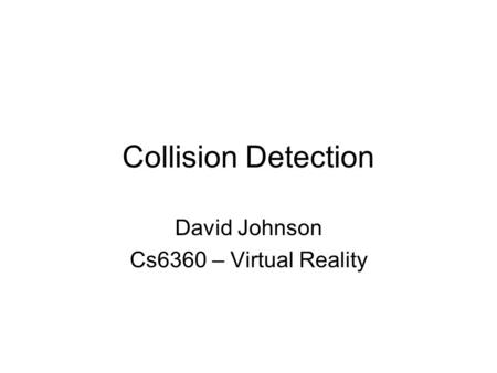 Collision Detection David Johnson Cs6360 – Virtual Reality.