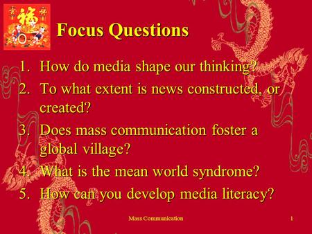 Mass Communication1 Focus Questions 1.How do media shape our thinking? 2.To what extent is news constructed, or created? 3.Does mass communication foster.