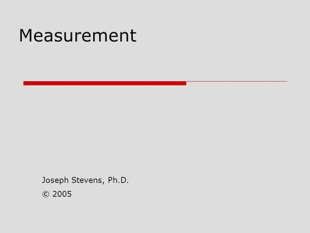 Measurement Joseph Stevens, Ph.D. © 2005.  Measurement Process of assigning quantitative or qualitative descriptions to some attribute Operational Definitions.