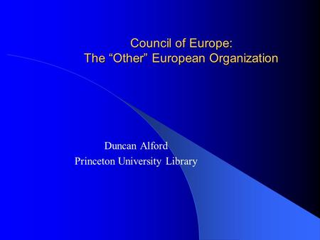"Council of Europe: The ""Other"" European Organization Duncan Alford Princeton University Library."
