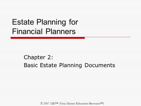 © 2007 ME™ (Your Money Education Resource™) Estate Planning for Financial Planners Chapter 2: Basic Estate Planning Documents.