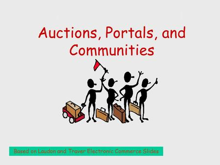 Auctions, Portals, and Auctions, Portals, and Communities Based on Laudon and Traver Electronic Commerce Slides.