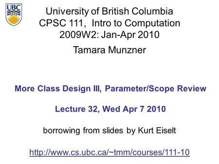 University of British Columbia CPSC 111, Intro to Computation 2009W2: Jan-Apr 2010 Tamara Munzner 1 More Class Design III, Parameter/Scope Review Lecture.