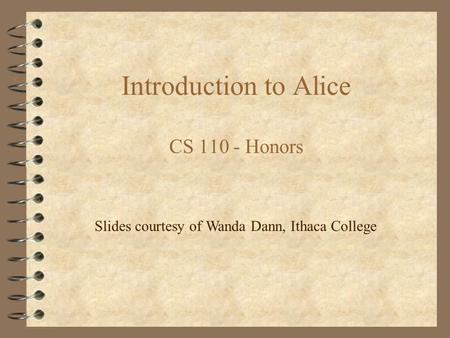 Introduction to Alice CS 110 - Honors Slides courtesy of Wanda Dann, Ithaca College.