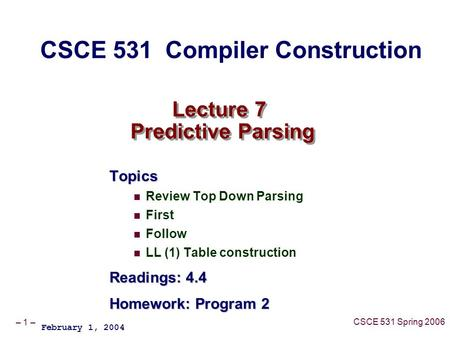 – 1 – CSCE 531 Spring 2006 Lecture 7 Predictive Parsing Topics Review Top Down Parsing First Follow LL (1) Table construction Readings: 4.4 Homework: Program.