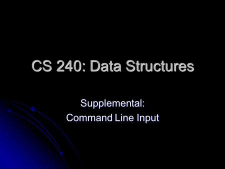 CS 240: Data Structures Supplemental: Command Line Input.