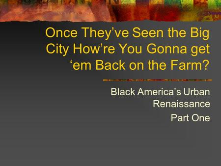Once They've Seen the Big City How're You Gonna get 'em Back on the Farm? Black America's Urban Renaissance Part One.