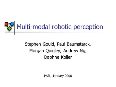 Multi-modal robotic perception Stephen Gould, Paul Baumstarck, Morgan Quigley, Andrew Ng, Daphne Koller PAIL, January 2008.