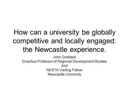 How can a university be globally competitive and locally engaged: the Newcastle experience. John Goddard Emeritus Professor of Regional Development Studies.