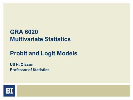 GRA 6020 Multivariate Statistics Probit and Logit Models Ulf H. Olsson Professor of Statistics.