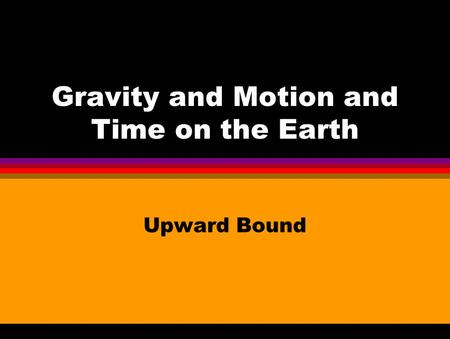 Gravity and Motion and Time on the Earth Upward Bound.