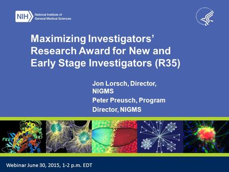 4/17/2017 Maximizing Investigators' Research Award for New and Early Stage Investigators (R35) Jon Lorsch, Director, NIGMS Peter Preusch, Program Director,