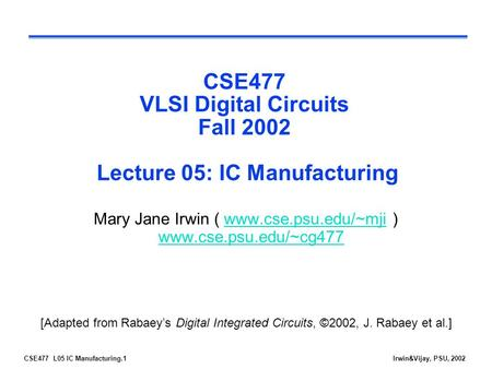 CSE477 L05 IC Manufacturing.1Irwin&Vijay, PSU, 2002 CSE477 VLSI Digital Circuits Fall 2002 Lecture 05: IC Manufacturing Mary Jane Irwin ( www.cse.psu.edu/~mji.