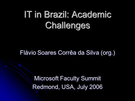 IT in Brazil: Academic Challenges Flávio Soares Corrêa da Silva (org.) Microsoft Faculty Summit Redmond, USA, July 2006.