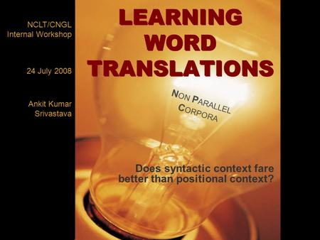 LEARNING WORD TRANSLATIONS Does syntactic context fare better than positional context? NCLT/CNGL Internal Workshop Ankit Kumar Srivastava 24 July 2008.